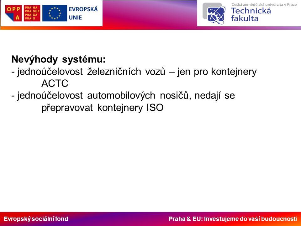 Evropský sociální fond Praha & EU: Investujeme do vaší budoucnosti Nevýhody systému: - jednoúčelovost železničních vozů – jen pro kontejnery ACTC - jednoúčelovost automobilových nosičů, nedají se přepravovat kontejnery ISO