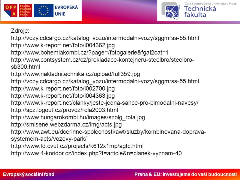 Evropský sociální fond Praha & EU: Investujeme do vaší budoucnosti Zdroje: http://vozy.cdcargo.cz/katalog_vozu/intermodalni-vozy/sggmrss-55.html http://www.k-report.net/foto/i004362.jpg http://www.bohemiakombi.cz/ page=/fotogalerie&fgal2cat=1 http://www.contsystem.cz/cz/prekladace-kontejneru-steelbro/steelbro- sb300.html http://www.nakladnitechnika.cz/upload/full359.jpg http://vozy.cdcargo.cz/katalog_vozu/intermodalni-vozy/sggmrss-55.html http://www.k-report.net/foto/i002700.jpg http://www.k-report.net/foto/i004363.jpg http://www.k-report.net/clanky/jeste-jedna-sance-pro-bimodalni-navesy/ http://spz.logout.cz/provoz/rola2003.html http://www.hungarokombi.hu/images/szolg_rola.jpg http://smisene.webzdarma.cz/img/acts.jpg http://www.awt.eu/dcerinne-spolecnosti/awt/sluzby/kombinovana-doprava- systemem-acts/vozovy-park/ http://www.fd.cvut.cz/projects/k612x1mp/agtc.html http://www.4-koridor.cz/index.php t=article&n=clanek-vyznam-40