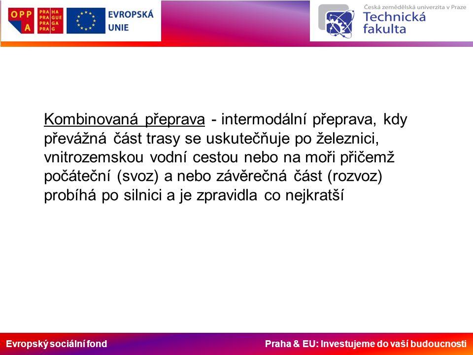 Evropský sociální fond Praha & EU: Investujeme do vaší budoucnosti Přepravní prostředky pro kombinovanou dopravu Pro přepravu země – země nebo země – voda: - kontejnery - výměnné nástavby - návěsy - podvojné návěsy - jízdní souprav podvojný návěs (železnice – silnice): silniční návěs uzpůsobený svou konstrukcí k nasazení na speciální železniční podvozky pro přepravu po železnici a schopný k zařazení do vlakové soupravy