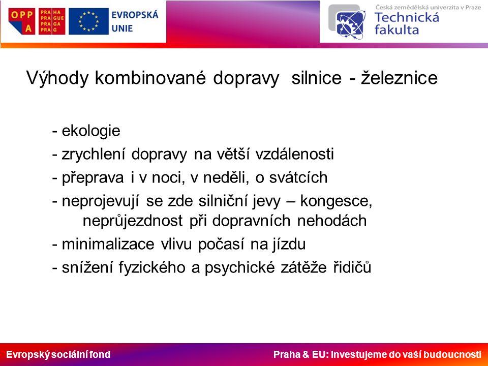 Evropský sociální fond Praha & EU: Investujeme do vaší budoucnosti Výhody kombinované dopravy silnice - železnice - ekologie - zrychlení dopravy na větší vzdálenosti - přeprava i v noci, v neděli, o svátcích - neprojevují se zde silniční jevy – kongesce, neprůjezdnost při dopravních nehodách - minimalizace vlivu počasí na jízdu - snížení fyzického a psychické zátěže řidičů