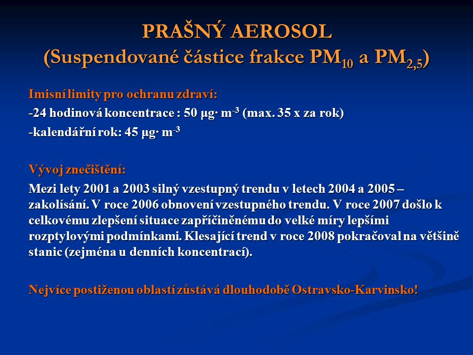 PRAŠNÝ AEROSOL (Suspendované částice frakce PM 10 a PM 2,5 ) Imisní limity pro ochranu zdraví: -24 hodinová koncentrace : 50 μg∙ m -3 (max.