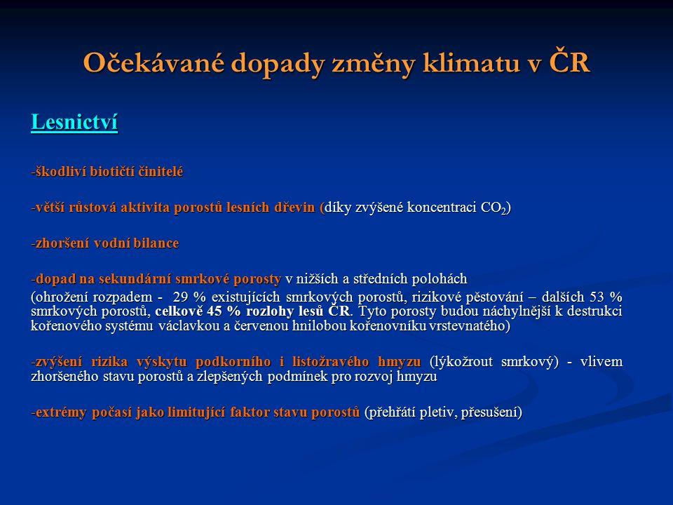 Očekávané dopady změny klimatu v ČR Lesnictví -škodliví biotičtí činitelé -větší růstová aktivita porostů lesních dřevin (díky zvýšené koncentraci CO 2 ) -zhoršení vodní bilance -dopad na sekundární smrkové porosty v nižších a středních polohách (ohrožení rozpadem - 29 % existujících smrkových porostů, rizikové pěstování – dalších 53 % smrkových porostů, celkově 45 % rozlohy lesů ČR.