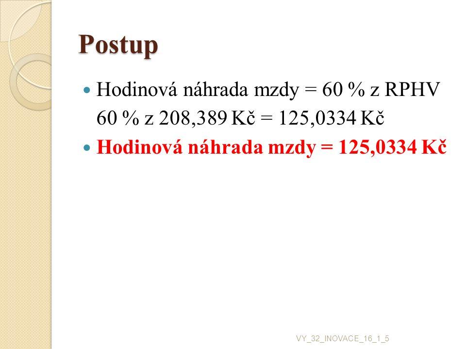 Postup Hodinová náhrada mzdy = 60 % z RPHV 60 % z 208,389 Kč = 125,0334 Kč Hodinová náhrada mzdy = 125,0334 Kč VY_32_INOVACE_16_1_5