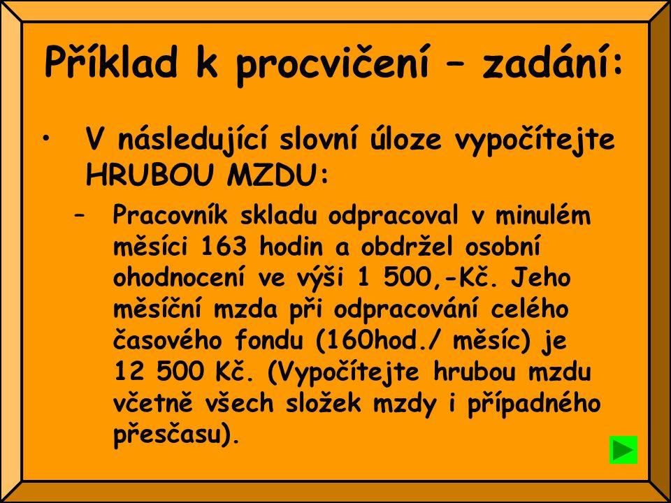 Příklad k procvičení – zadání: V následující slovní úloze vypočítejte HRUBOU MZDU: –Pracovník skladu odpracoval v minulém měsíci 163 hodin a obdržel o