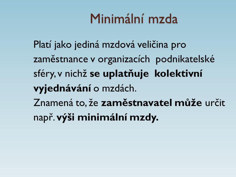 Minimální mzda Platí jako jediná mzdová veličina pro zaměstnance v organizacích podnikatelské sféry, v nichž se uplatňuje kolektivní vyjednávání o mzdách.