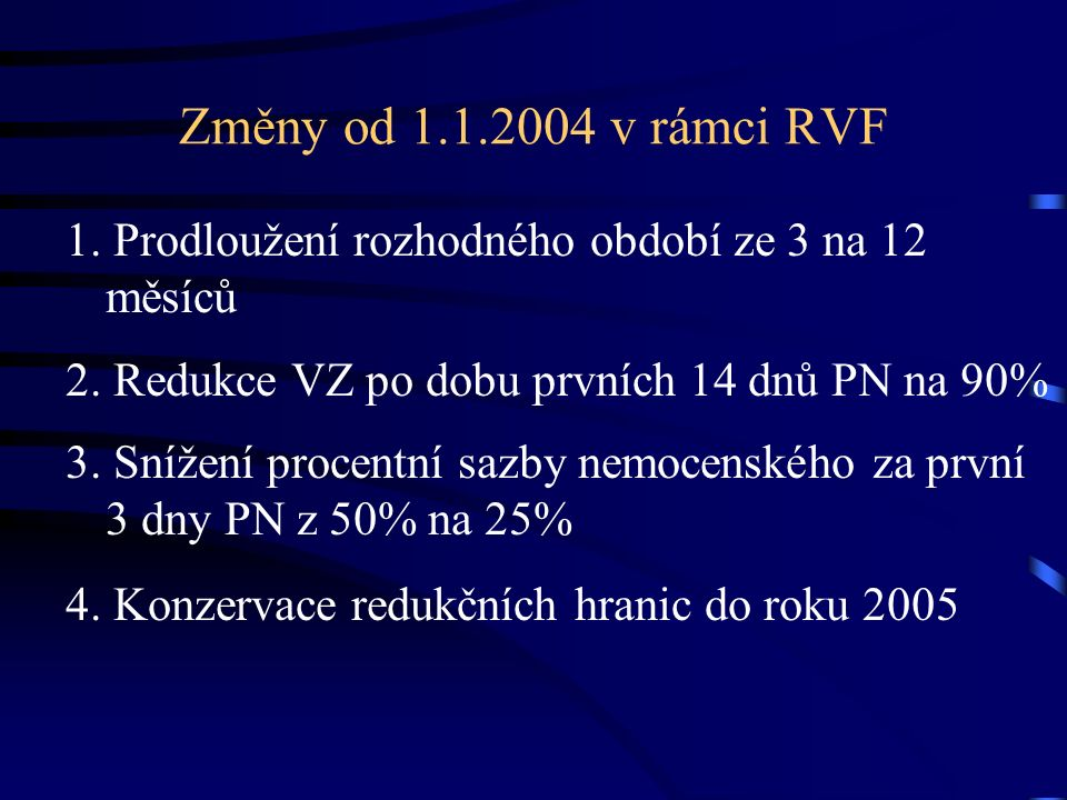 Změny od 1.1.2004 v rámci RVF 1. Prodloužení rozhodného období ze 3 na 12 měsíců 2. Redukce VZ po dobu prvních 14 dnů PN na 90% 3. Snížení procentní s