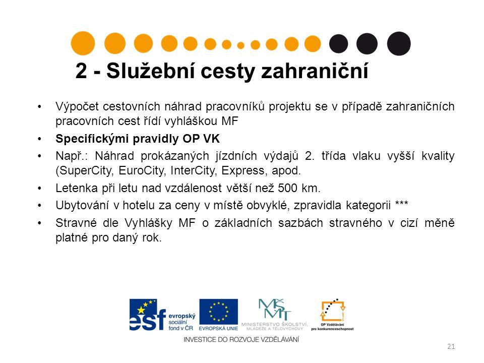 2 - Služební cesty zahraniční 21 Výpočet cestovních náhrad pracovníků projektu se v případě zahraničních pracovních cest řídí vyhláškou MF Specifickými pravidly OP VK Např.: Náhrad prokázaných jízdních výdajů 2.