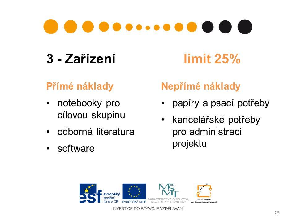 3 - Zařízení limit 25% 25 Přímé náklady notebooky pro cílovou skupinu odborná literatura software Nepřímé náklady papíry a psací potřeby kancelářské potřeby pro administraci projektu