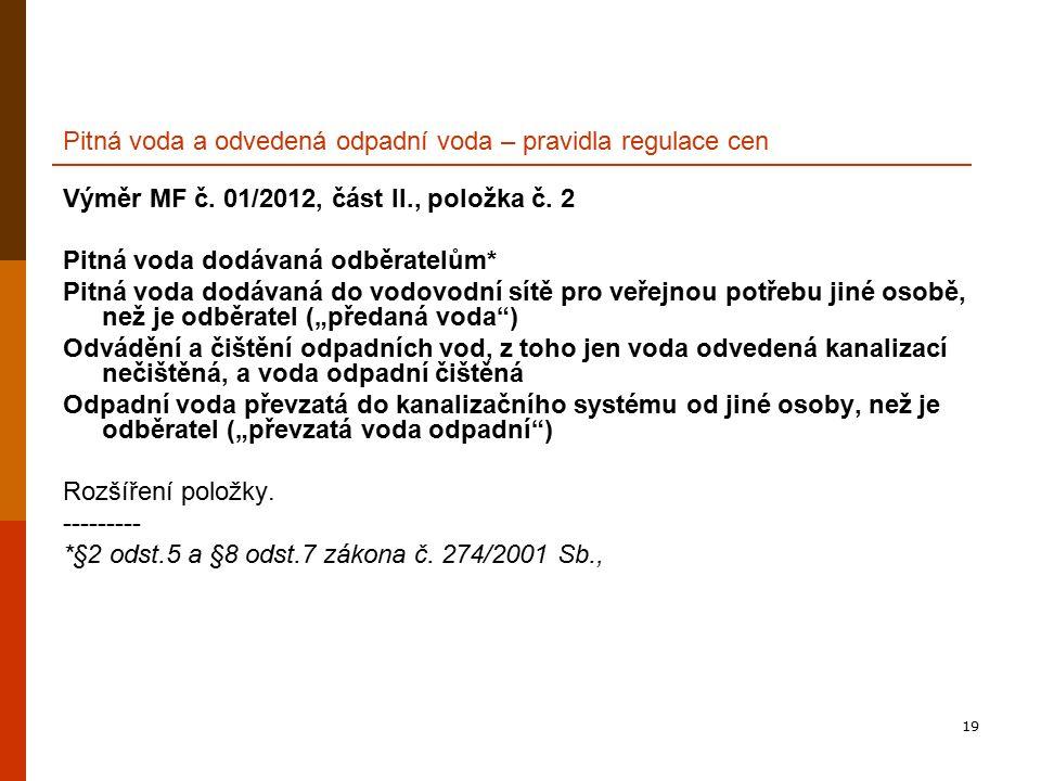 19 Pitná voda a odvedená odpadní voda – pravidla regulace cen Výměr MF č. 01/2012, část II., položka č. 2 Pitná voda dodávaná odběratelům* Pitná voda