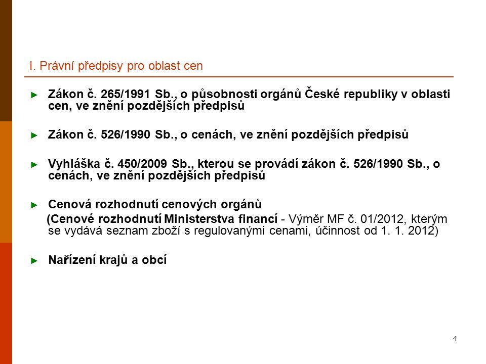 4 I. Právní předpisy pro oblast cen ► Zákon č. 265/1991 Sb., o působnosti orgánů České republiky v oblasti cen, ve znění pozdějších předpisů ► Zákon č