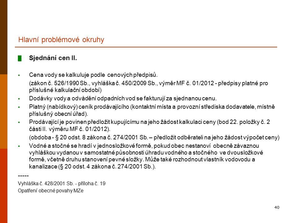 40 Hlavní problémové okruhy █ Sjednání cen II.  Cena vody se kalkuluje podle cenových předpisů. (zákon č. 526/1990 Sb., vyhláška č. 450/2009 Sb., vým