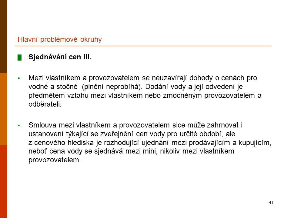 41 Hlavní problémové okruhy █ Sjednávání cen III.  Mezi vlastníkem a provozovatelem se neuzavírají dohody o cenách pro vodné a stočné (plnění neprobí