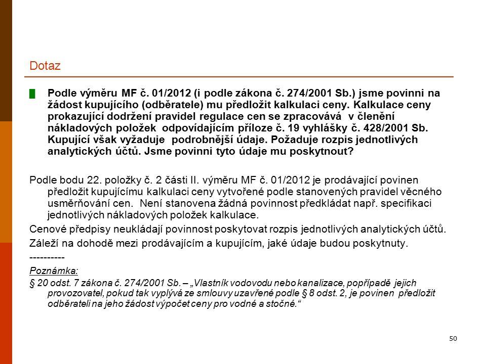 50 Dotaz █ Podle výměru MF č. 01/2012 (i podle zákona č. 274/2001 Sb.) jsme povinni na žádost kupujícího (odběratele) mu předložit kalkulaci ceny. Kal