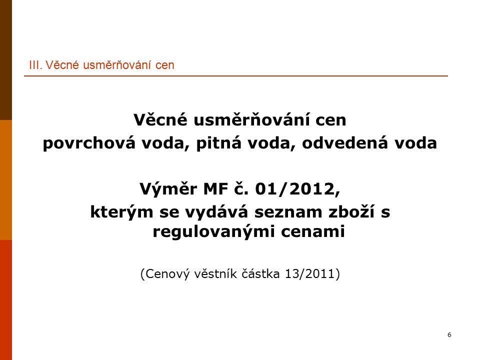6 III. Věcné usměrňování cen Věcné usměrňování cen povrchová voda, pitná voda, odvedená voda Výměr MF č. 01/2012, kterým se vydává seznam zboží s regu