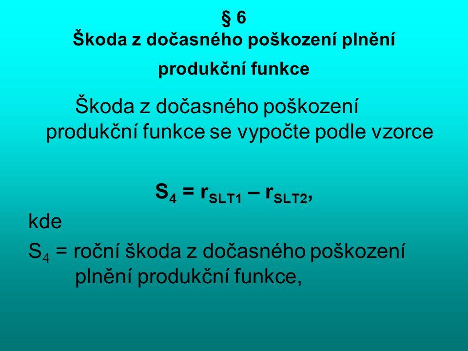 § 6 Škoda z dočasného poškození plnění produkční funkce Škoda z dočasného poškození produkční funkce se vypočte podle vzorce S 4 = r SLT1 – r SLT2, kde S 4 = roční škoda z dočasného poškození plnění produkční funkce,