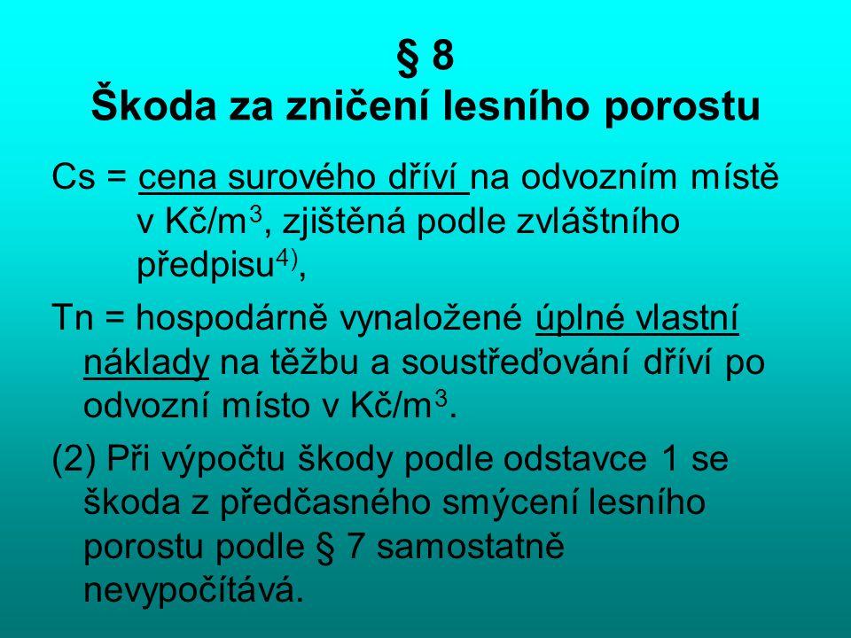 § 8 Škoda za zničení lesního porostu Cs = cena surového dříví na odvozním místě v Kč/m 3, zjištěná podle zvláštního předpisu 4), Tn = hospodárně vynal