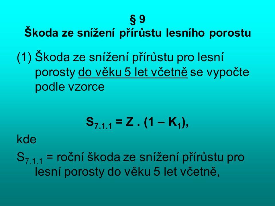 § 9 Škoda ze snížení přírůstu lesního porostu (1)Škoda ze snížení přírůstu pro lesní porosty do věku 5 let včetně se vypočte podle vzorce S 7.1.1 = Z.