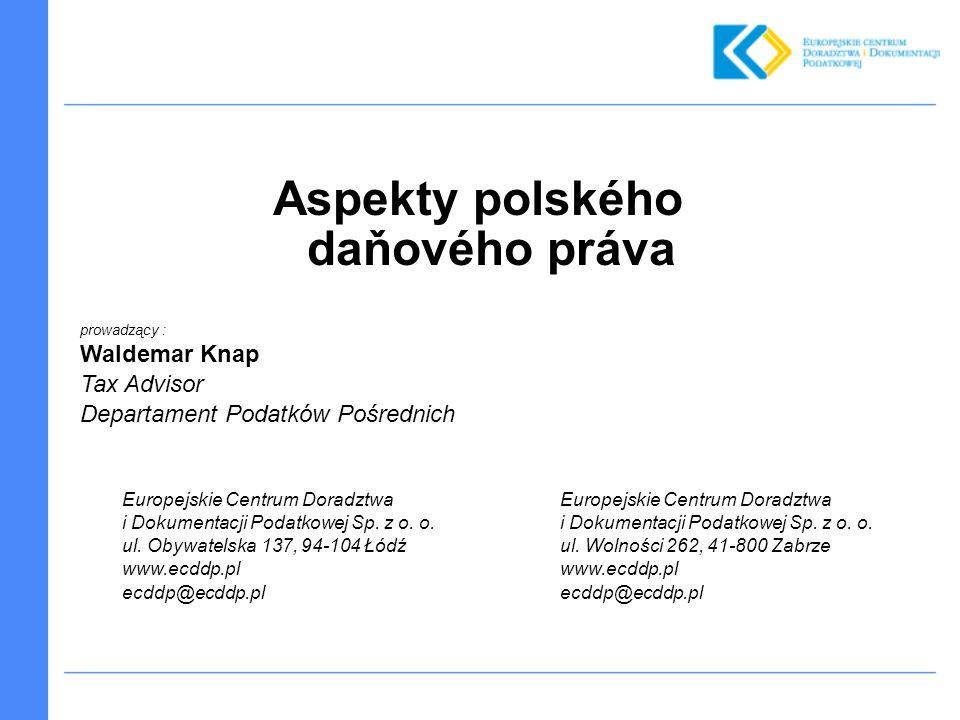 Aspekty polského daňového práva prowadzący : Waldemar Knap Tax Advisor Departament Podatków Pośrednich Europejskie Centrum Doradztwa i Dokumentacji Podatkowej Sp.