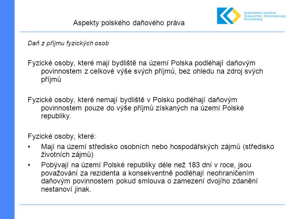 Daň z příjmu fyzických osob Fyzické osoby, které mají bydliště na území Polska podléhají daňovým povinnostem z celkové výše svých příjmů, bez ohledu na zdroj svých příjmů Fyzické osoby, které nemají bydliště v Polsku podléhají daňovým povinnostem pouze do výše příjmů získaných na území Polské republiky.