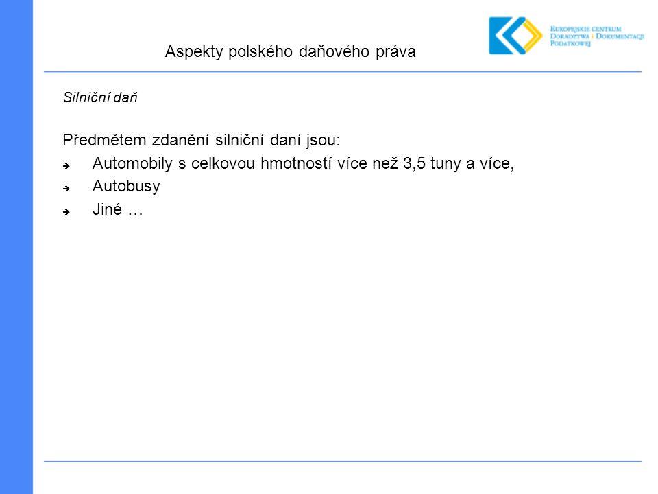 Silniční daň Předmětem zdanění silniční daní jsou:  Automobily s celkovou hmotností více než 3,5 tuny a více,  Autobusy  Jiné … Aspekty polského daňového práva