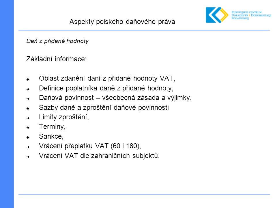 Daň z přidané hodnoty Základní informace:  Oblast zdanění daní z přidané hodnoty VAT,  Definice poplatníka daně z přidané hodnoty,  Daňová povinnost – všeobecná zásada a výjimky,  Sazby daně a zproštění daňové povinnosti  Limity zproštění,  Terminy,  Sankce,  Vrácení přeplatku VAT (60 i 180),  Vrácení VAT dle zahraničních subjektů.