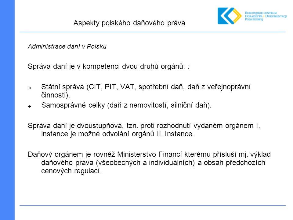 Administrace daní v Polsku Správa daní je v kompetenci dvou druhů orgánů: :  Státní správa (CIT, PIT, VAT, spotřební daň, daň z veřejnoprávní činnosti),  Samosprávné celky (daň z nemovitostí, silniční daň).