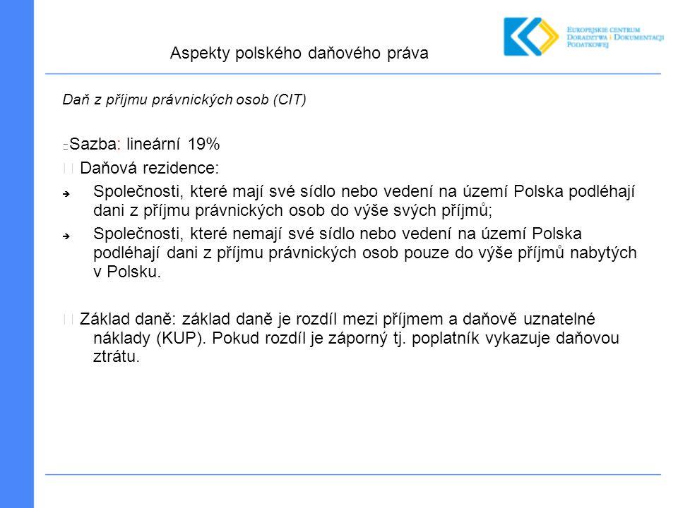 Daň z příjmu právnických osob (CIT) Sazba: lineární 19% Daňová rezidence:  Společnosti, které mají své sídlo nebo vedení na území Polska podléhají dani z příjmu právnických osob do výše svých příjmů;  Společnosti, které nemají své sídlo nebo vedení na území Polska podléhají dani z příjmu právnických osob pouze do výše příjmů nabytých v Polsku.