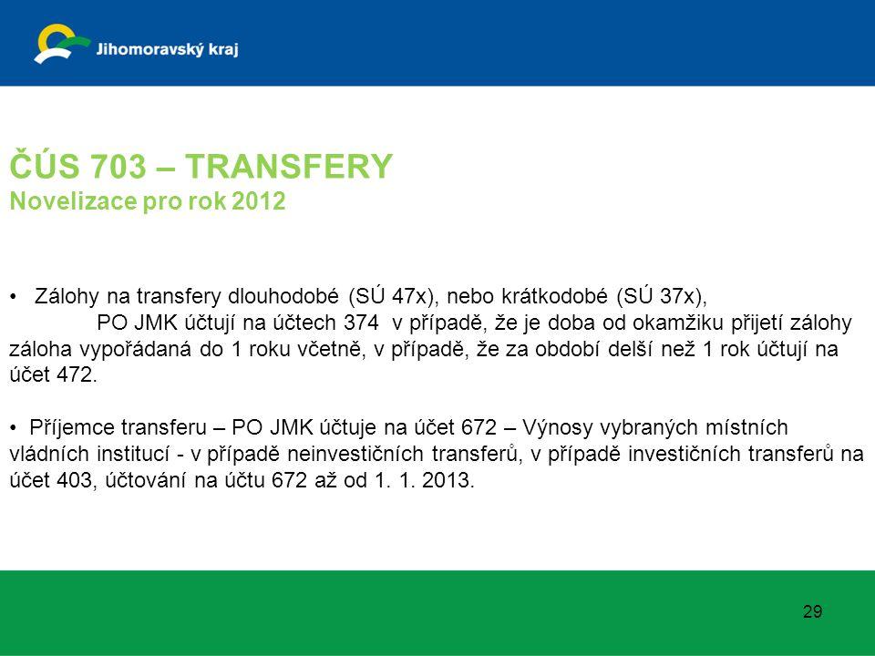 ČÚS 703 – TRANSFERY Novelizace pro rok 2012 Zálohy na transfery dlouhodobé (SÚ 47x), nebo krátkodobé (SÚ 37x), PO JMK účtují na účtech 374 v případě, že je doba od okamžiku přijetí zálohy záloha vypořádaná do 1 roku včetně, v případě, že za období delší než 1 rok účtují na účet 472.