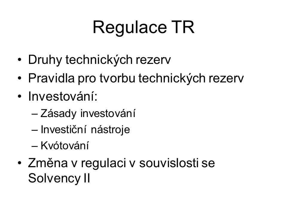 Regulace TR Druhy technických rezerv Pravidla pro tvorbu technických rezerv Investování: –Zásady investování –Investiční nástroje –Kvótování Změna v regulaci v souvislosti se Solvency II