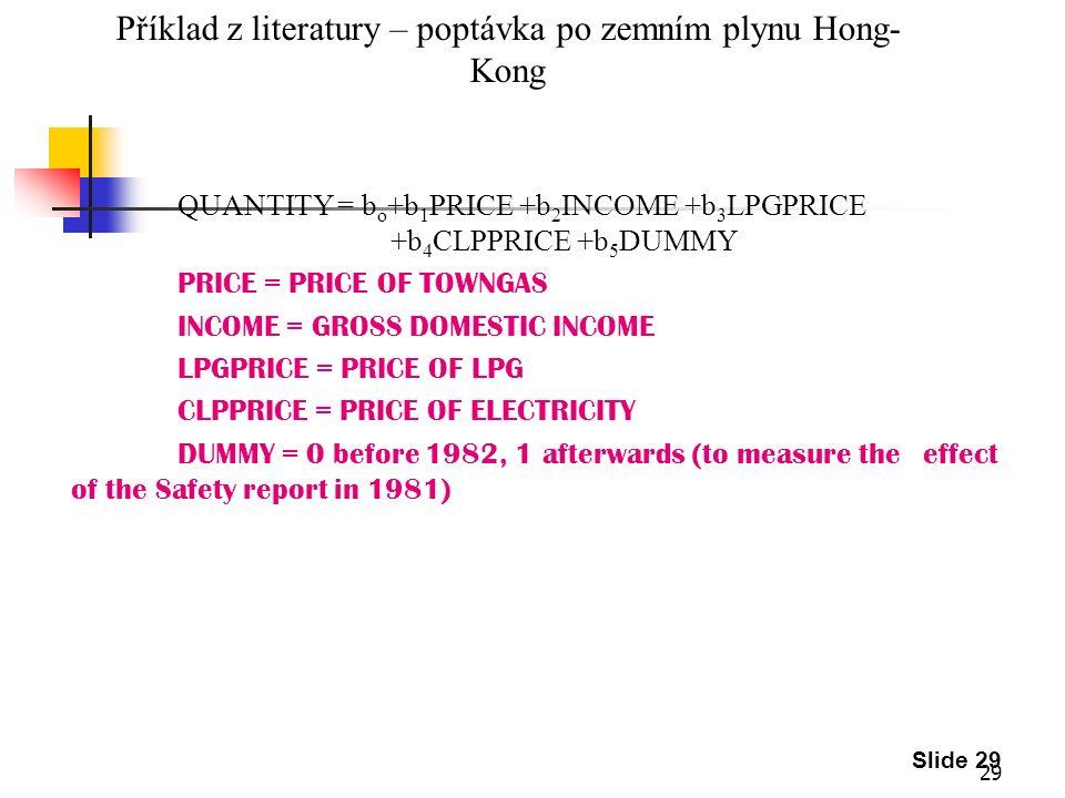 29 Slide 29 Příklad z literatury – poptávka po zemním plynu Hong- Kong QUANTITY = b o +b 1 PRICE +b 2 INCOME +b 3 LPGPRICE +b 4 CLPPRICE +b 5 DUMMY PR
