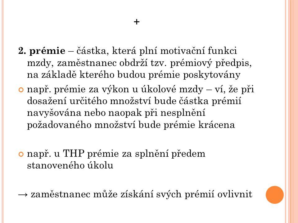 + 2. prémie – částka, která plní motivační funkci mzdy, zaměstnanec obdrží tzv. prémiový předpis, na základě kterého budou prémie poskytovány např. pr