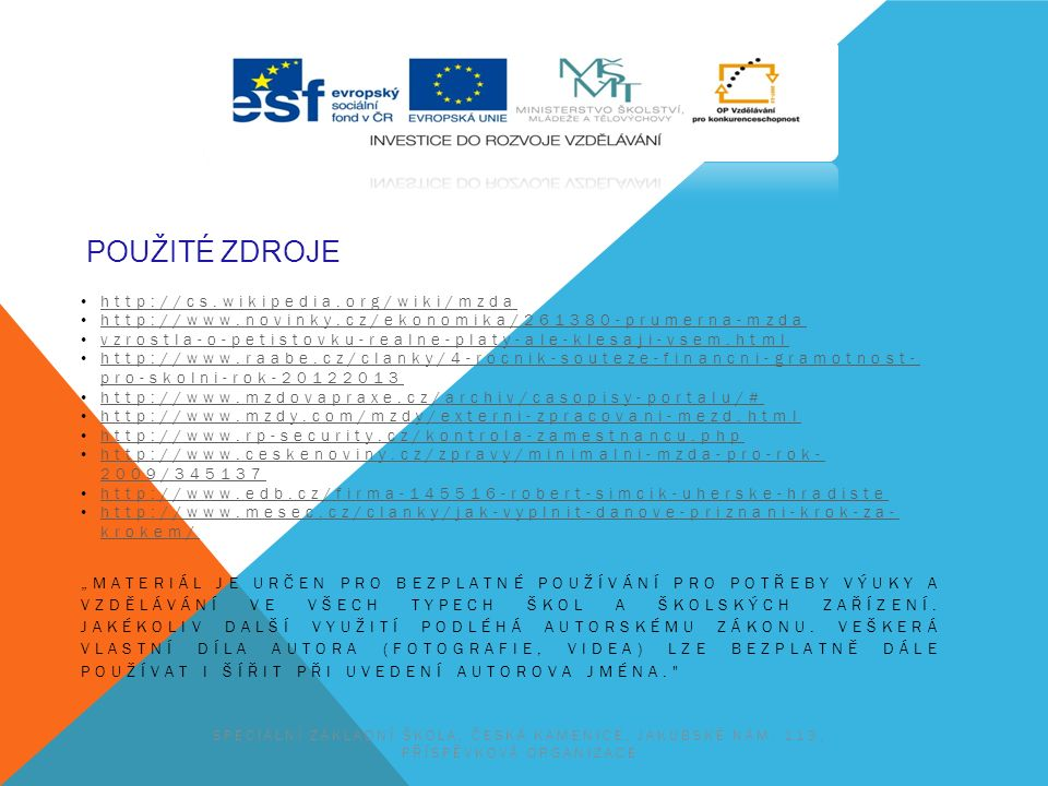 """POUŽITÉ ZDROJE http://cs.wikipedia.org/wiki/mzda http://www.novinky.cz/ekonomika/261380-prumerna-mzda vzrostla-o-petistovku-realne-platy-ale-klesaji-vsem.html http://www.raabe.cz/clanky/4-rocnik-souteze-financni-gramotnost- pro-skolni-rok-20122013 http://www.raabe.cz/clanky/4-rocnik-souteze-financni-gramotnost- pro-skolni-rok-20122013 http://www.mzdovapraxe.cz/archiv/casopisy-portalu/# http://www.mzdy.com/mzdy/externi-zpracovani-mezd.html http://www.rp-security.cz/kontrola-zamestnancu.php http://www.ceskenoviny.cz/zpravy/minimalni-mzda-pro-rok- 2009/345137 http://www.ceskenoviny.cz/zpravy/minimalni-mzda-pro-rok- 2009/345137 http://www.edb.cz/firma-145516-robert-simcik-uherske-hradiste http://www.mesec.cz/clanky/jak-vyplnit-danove-priznani-krok-za- krokem/ http://www.mesec.cz/clanky/jak-vyplnit-danove-priznani-krok-za- krokem/ """"MATERIÁL JE URČEN PRO BEZPLATNÉ POUŽÍVÁNÍ PRO POTŘEBY VÝUKY A VZDĚLÁVÁNÍ VE VŠECH TYPECH ŠKOL A ŠKOLSKÝCH ZAŘÍZENÍ."""
