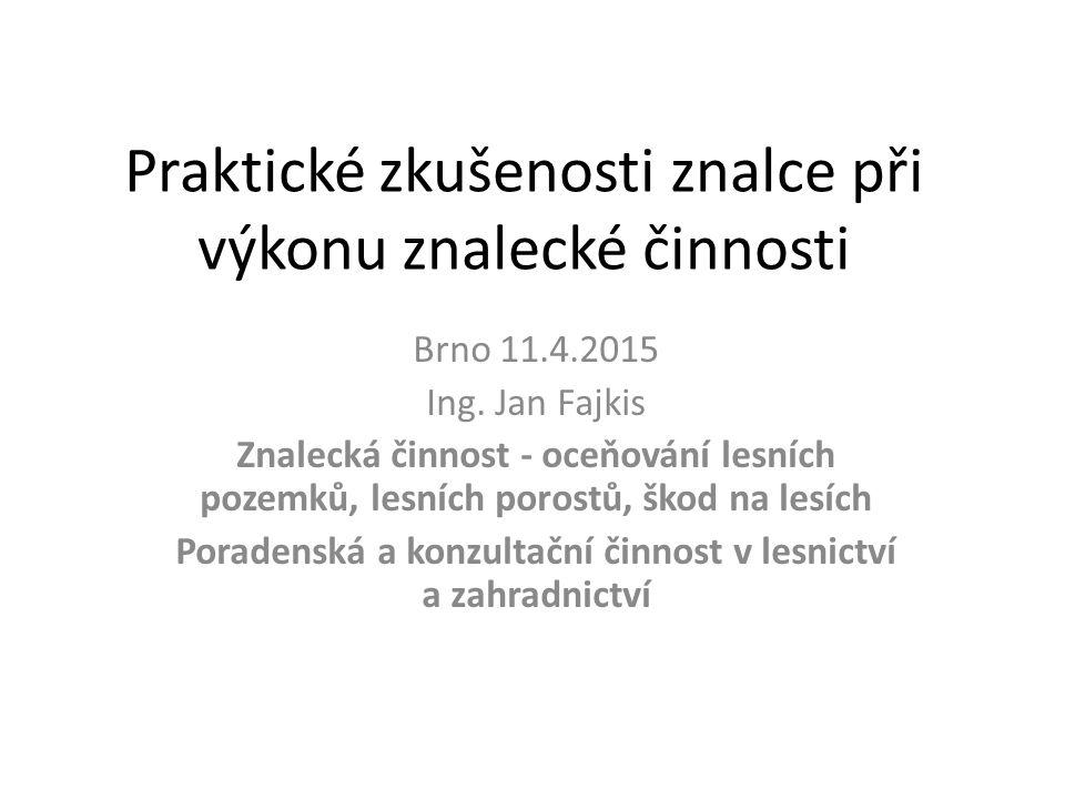 Praktické zkušenosti znalce při výkonu znalecké činnosti Brno 11.4.2015 Ing. Jan Fajkis Znalecká činnost - oceňování lesních pozemků, lesních porostů,
