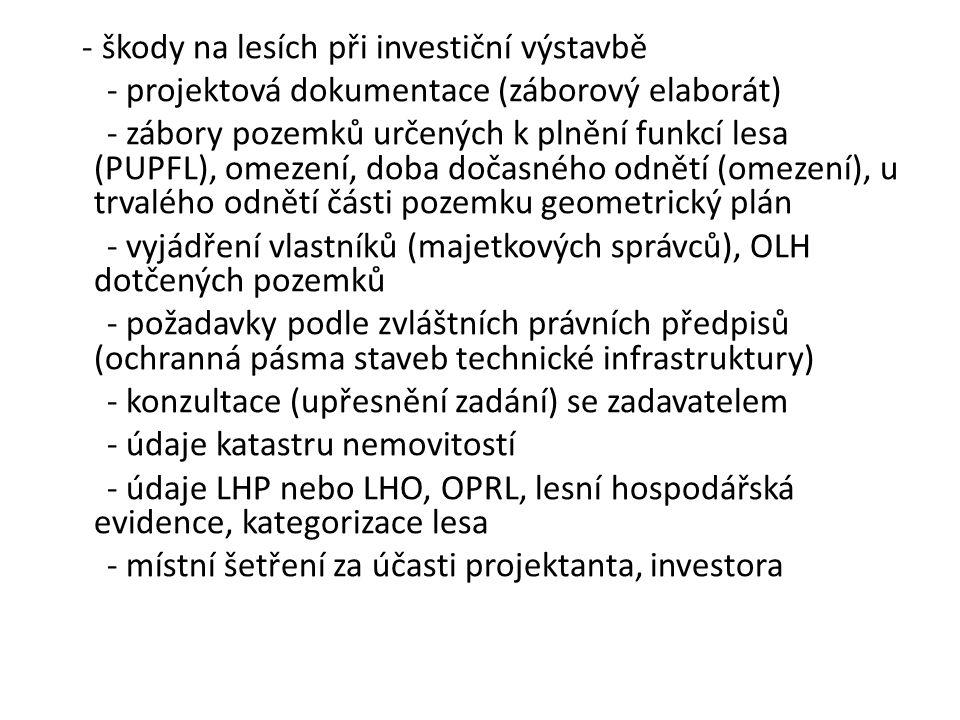 - škody na lesích při investiční výstavbě - projektová dokumentace (záborový elaborát) - zábory pozemků určených k plnění funkcí lesa (PUPFL), omezení, doba dočasného odnětí (omezení), u trvalého odnětí části pozemku geometrický plán - vyjádření vlastníků (majetkových správců), OLH dotčených pozemků - požadavky podle zvláštních právních předpisů (ochranná pásma staveb technické infrastruktury) - konzultace (upřesnění zadání) se zadavatelem - údaje katastru nemovitostí - údaje LHP nebo LHO, OPRL, lesní hospodářská evidence, kategorizace lesa - místní šetření za účasti projektanta, investora