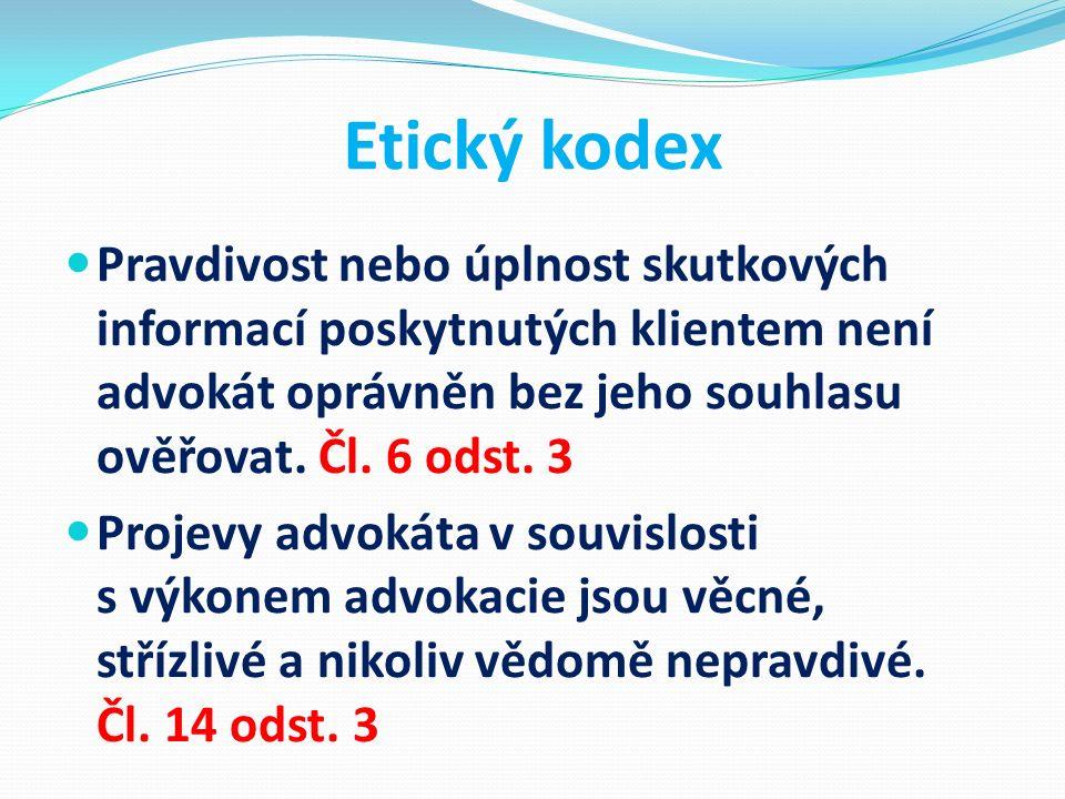 Etický kodex Pravdivost nebo úplnost skutkových informací poskytnutých klientem není advokát oprávněn bez jeho souhlasu ověřovat. Čl. 6 odst. 3 Projev