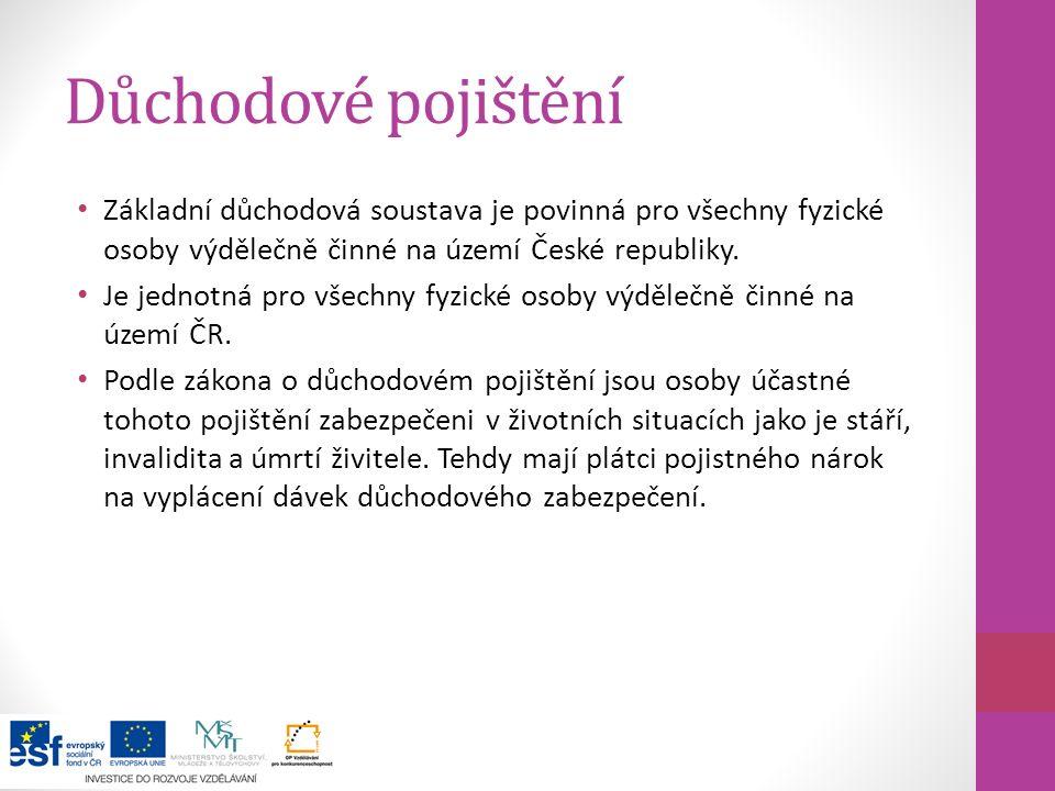 Důchodové pojištění Základní důchodová soustava je povinná pro všechny fyzické osoby výdělečně činné na území České republiky. Je jednotná pro všechny