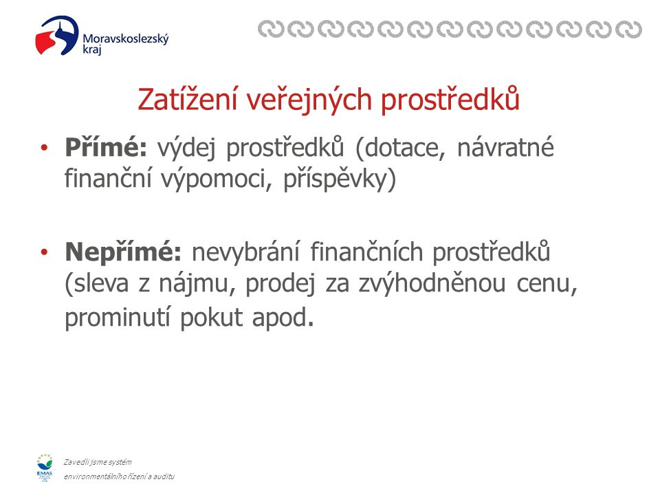 Zavedli jsme systém environmentálního řízení a auditu Zatížení veřejných prostředků Přímé: výdej prostředků (dotace, návratné finanční výpomoci, příspěvky) Nepřímé: nevybrání finančních prostředků (sleva z nájmu, prodej za zvýhodněnou cenu, prominutí pokut apod.