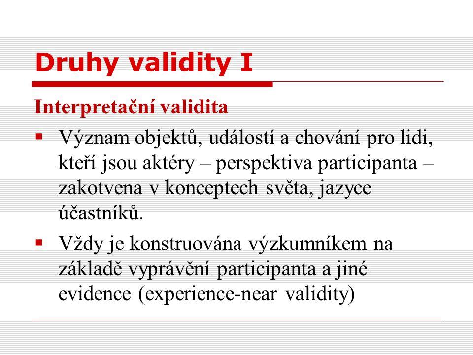 Druhy validity I Interpretační validita  Význam objektů, událostí a chování pro lidi, kteří jsou aktéry – perspektiva participanta – zakotvena v konceptech světa, jazyce účastníků.