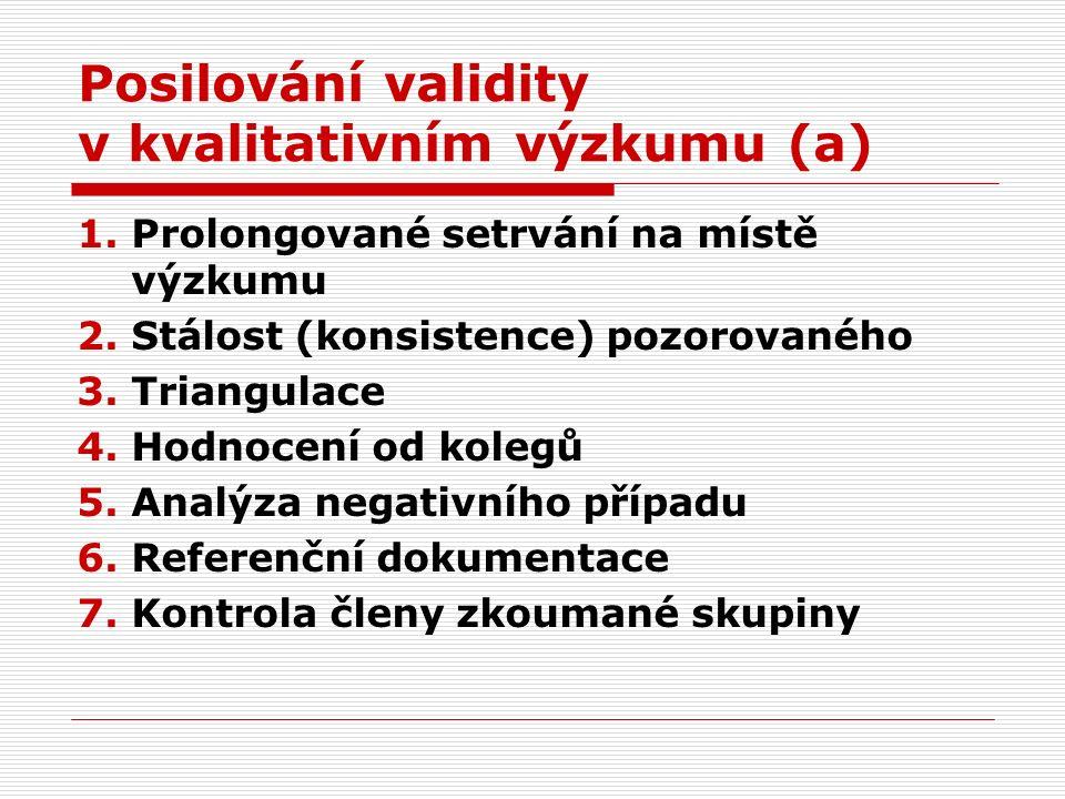 Posilování validity v kvalitativním výzkumu (a) 1.Prolongované setrvání na místě výzkumu 2.Stálost (konsistence) pozorovaného 3.Triangulace 4.Hodnocení od kolegů 5.Analýza negativního případu 6.Referenční dokumentace 7.Kontrola členy zkoumané skupiny