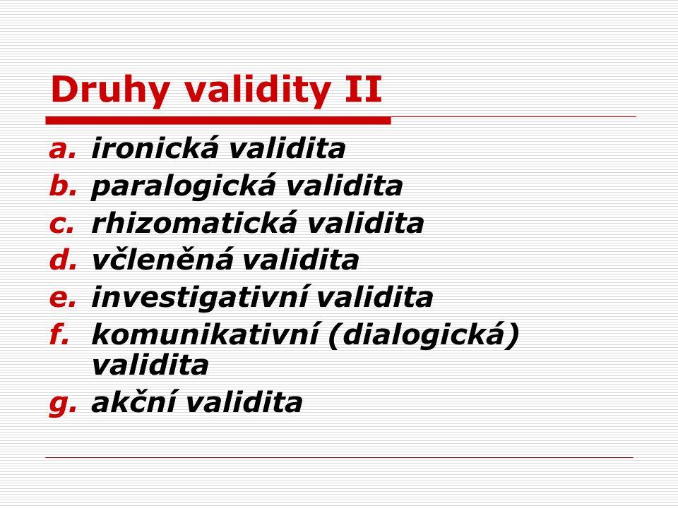 Druhy validity II a.ironická validita b.paralogická validita c.rhizomatická validita d.včleněná validita e.investigativní validita f.komunikativní (di