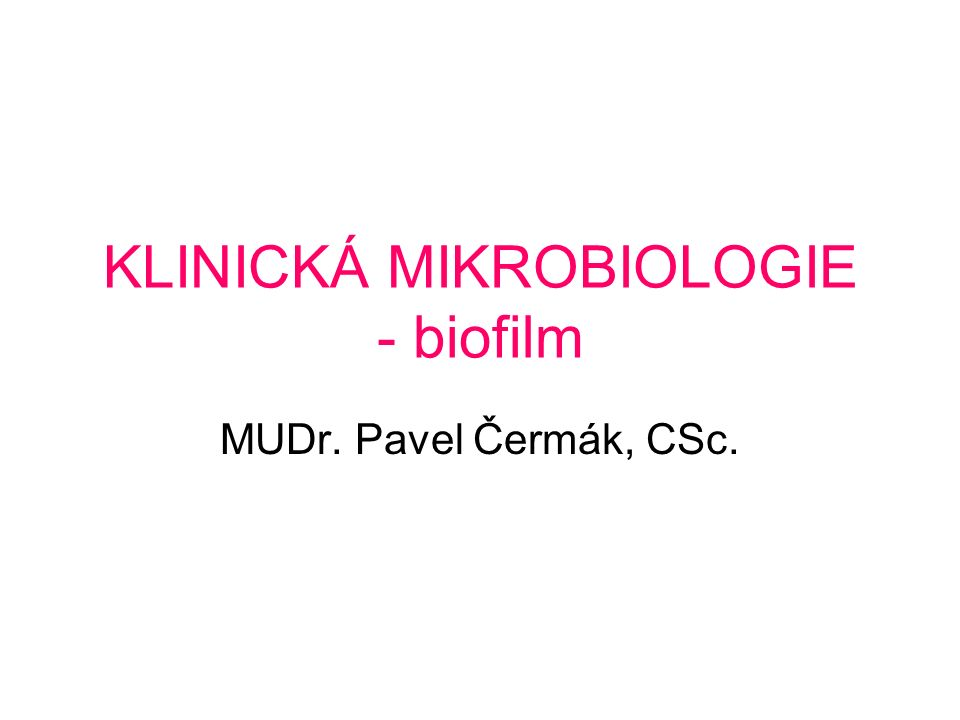 KLINICKÁ MIKROBIOLOGIE - biofilm MUDr. Pavel Čermák, CSc.