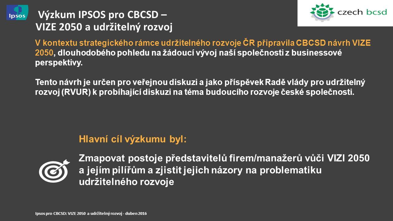 Ipsos pro CBCSD: VIZE 2050 a udržitelný rozvoj - duben 2016 Výzkum IPSOS pro CBCSD – VIZE 2050 a udržitelný rozvoj V kontextu strategického rámce udržitelného rozvoje ČR připravila CBCSD návrh VIZE 2050, dlouhodobého pohledu na žádoucí vývoj naší společnosti z businessové perspektivy.