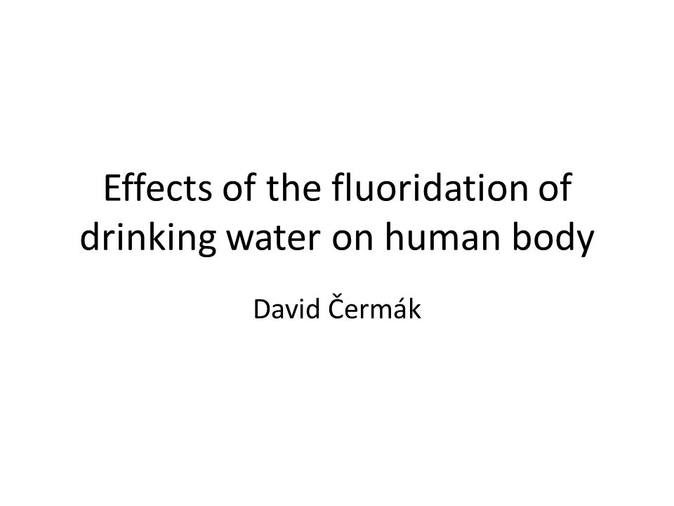 Effects of the fluoridation of drinking water on human body David Čermák