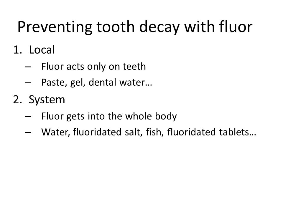 Preventing tooth decay with fluor 1.Local – Fluor acts only on teeth – Paste, gel, dental water… 2.System – Fluor gets into the whole body – Water, fluoridated salt, fish, fluoridated tablets…