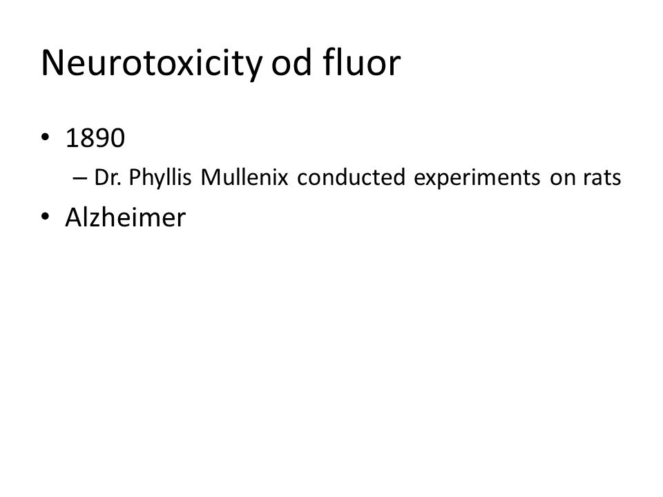 Neurotoxicity od fluor 1890 – Dr. Phyllis Mullenix conducted experiments on rats Alzheimer