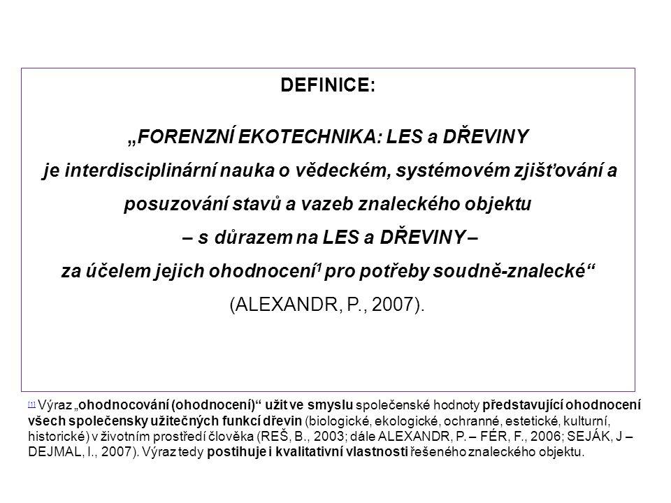 """DEFINICE: """"FORENZNÍ EKOTECHNIKA: LES a DŘEVINY je interdisciplinární nauka o vědeckém, systémovém zjišťování a posuzování stavů a vazeb znaleckého objektu – s důrazem na LES a DŘEVINY – za účelem jejich ohodnocení 1 pro potřeby soudně-znalecké (ALEXANDR, P., 2007)."""