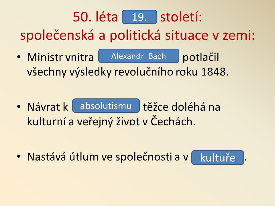 50. léta století: společenská a politická situace v zemi: Ministr vnitra potlačil všechny výsledky revolučního roku 1848. Návrat k těžce doléhá na kul