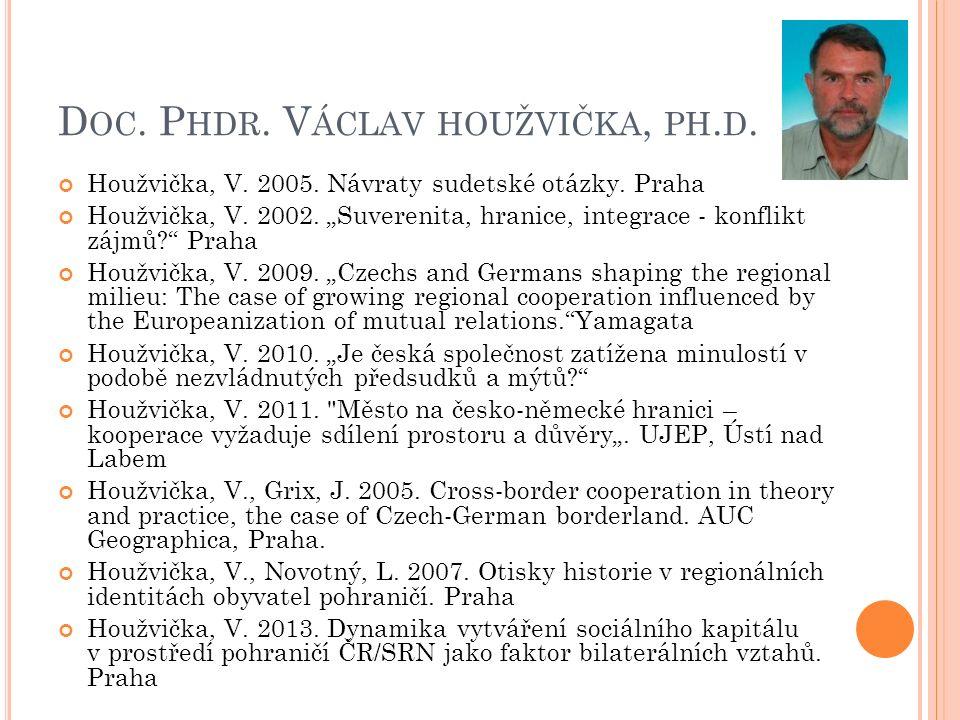 """D OC. P HDR. V ÁCLAV HOUŽVIČKA, PH. D. Houžvička, V. 2005. Návraty sudetské otázky. Praha Houžvička, V. 2002. """"Suverenita, hranice, integrace - konfli"""