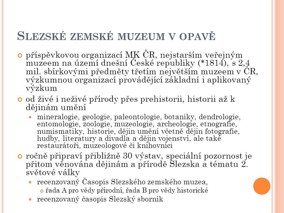 S LEZSKÉ ZEMSKÉ MUZEUM V OPAVĚ příspěvkovou organizací MK ČR, nejstarším veřejným muzeem na území dnešní České republiky ( * 1814), s 2,4 mil. sbírkov