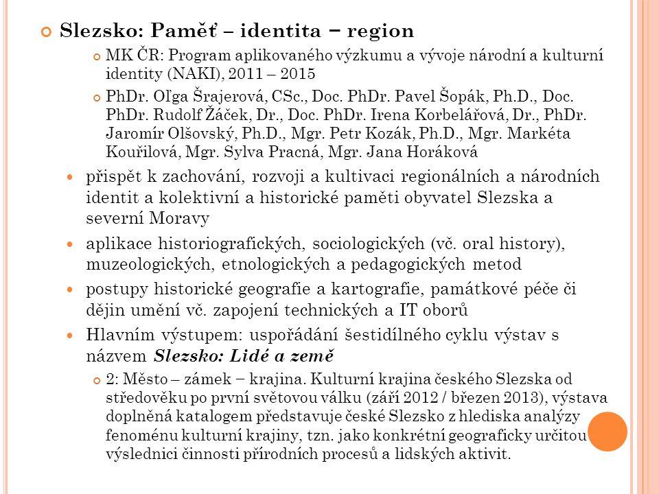 Slezsko: Paměť – identita − region MK ČR: Program aplikovaného výzkumu a vývoje národní a kulturní identity (NAKI), 2011 – 2015 PhDr.